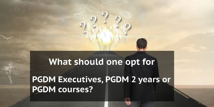 What should one opt for – PGDM Executives, PGDM 2 years or PGDM courses?