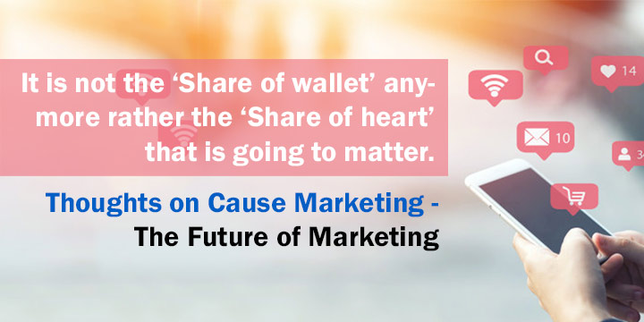 It is not the 'Share of wallet' anymore rather the 'Share of heart' that is going to matter. Thoughts on Cause marketing -the future of marketing